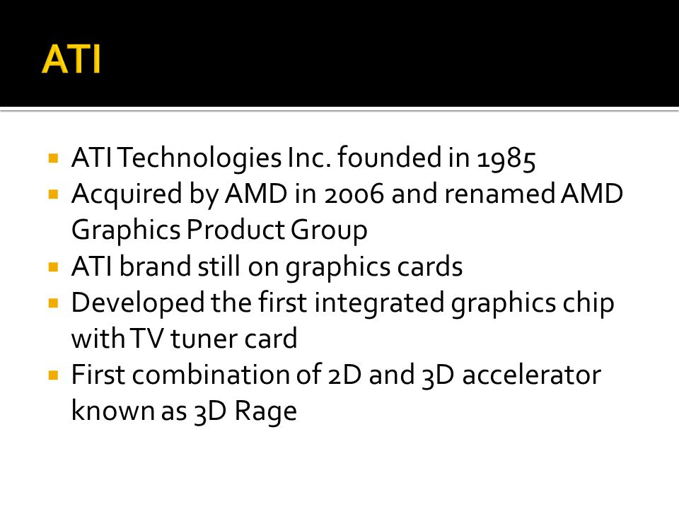  ATI Technologies Inc. founded in 1985  Acquired by AMD in 2006 and renamed AMD Graphics Product Group  ATI brand still on graphics cards  Develop