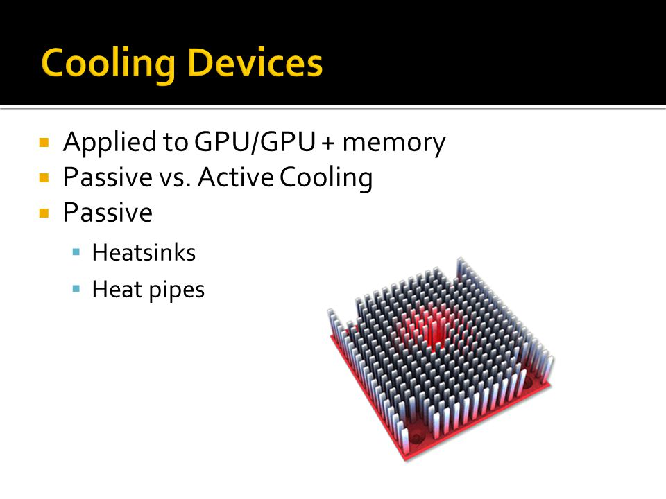  Applied to GPU/GPU + memory  Passive vs. Active Cooling  Passive  Heatsinks  Heat pipes