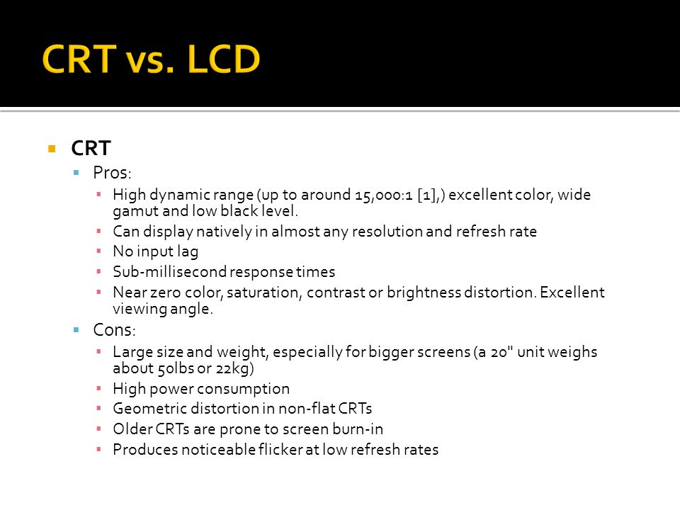  CRT  Pros: ▪ High dynamic range (up to around 15,000:1 [1],) excellent color, wide gamut and low black level.
