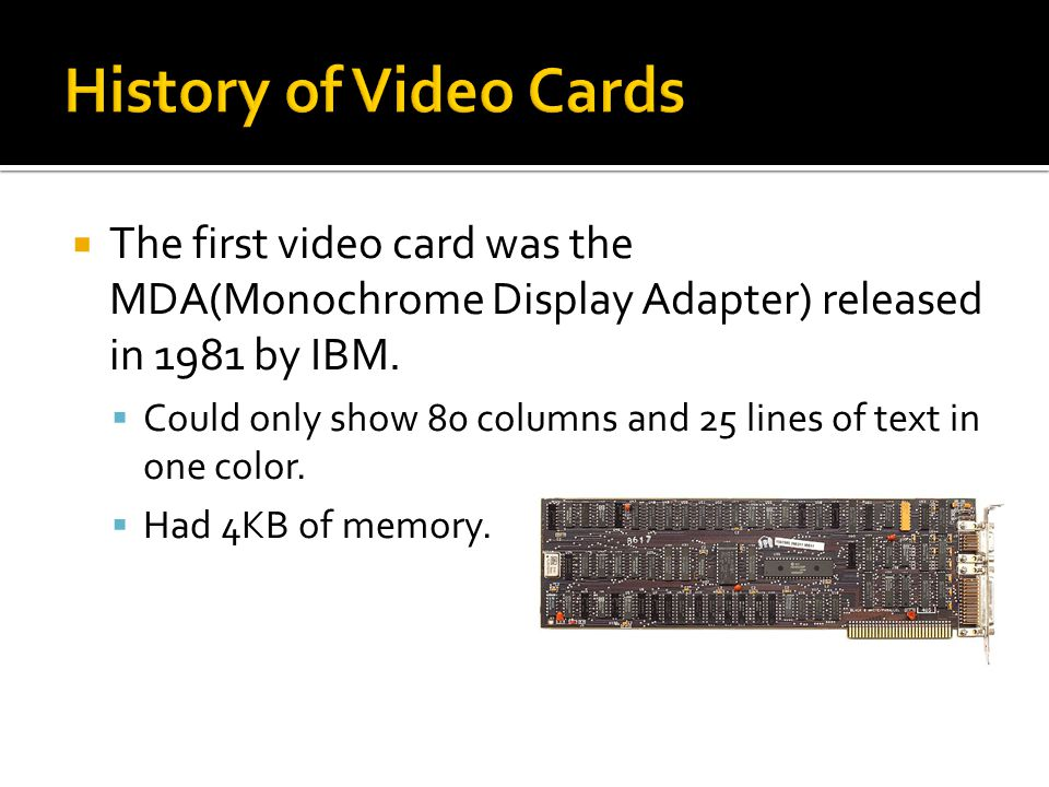  The first video card was the MDA(Monochrome Display Adapter) released in 1981 by IBM.