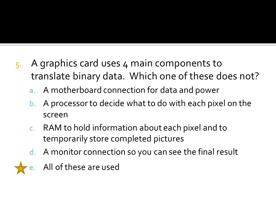 5. A graphics card uses 4 main components to translate binary data.