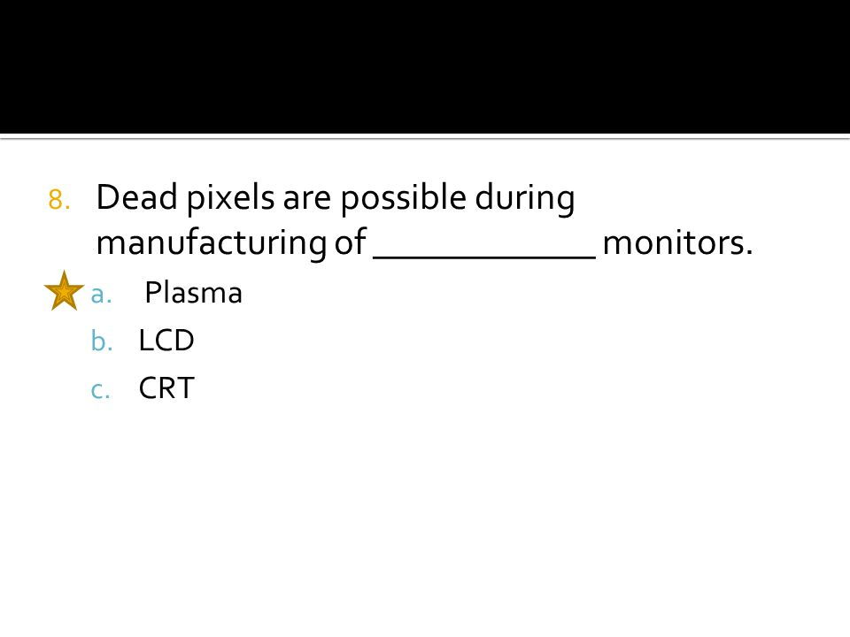 8. Dead pixels are possible during manufacturing of ____________ monitors. a. Plasma b. LCD c. CRT