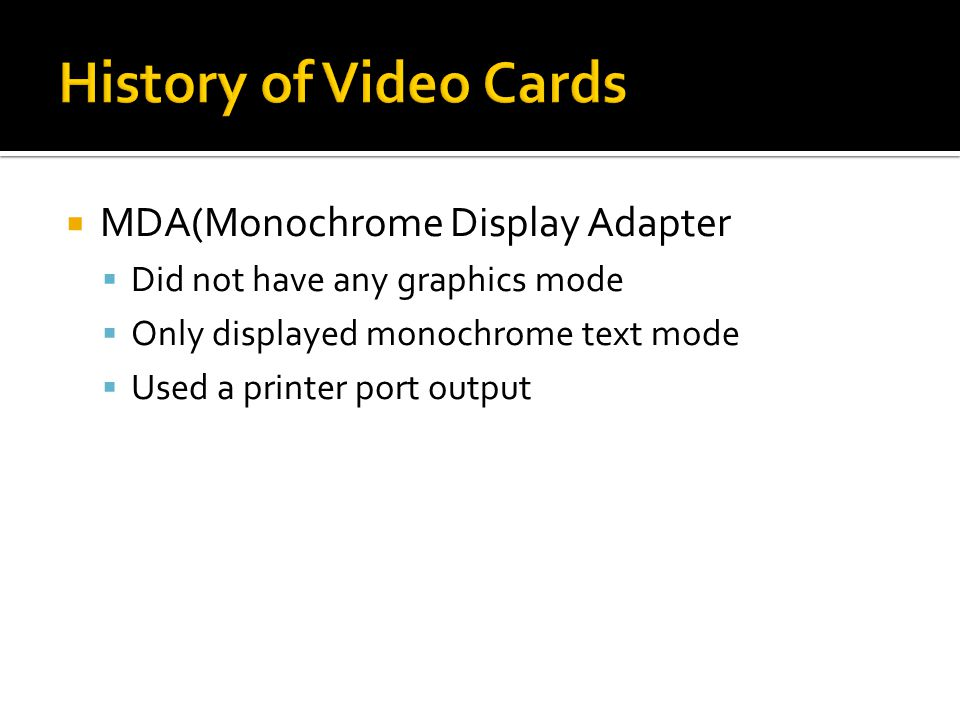  MDA(Monochrome Display Adapter  Did not have any graphics mode  Only displayed monochrome text mode  Used a printer port output