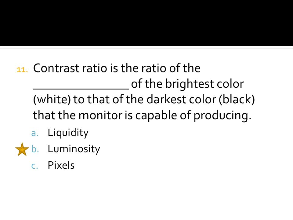 11. Contrast ratio is the ratio of the _______________ of the brightest color (white) to that of the darkest color (black) that the monitor is capable
