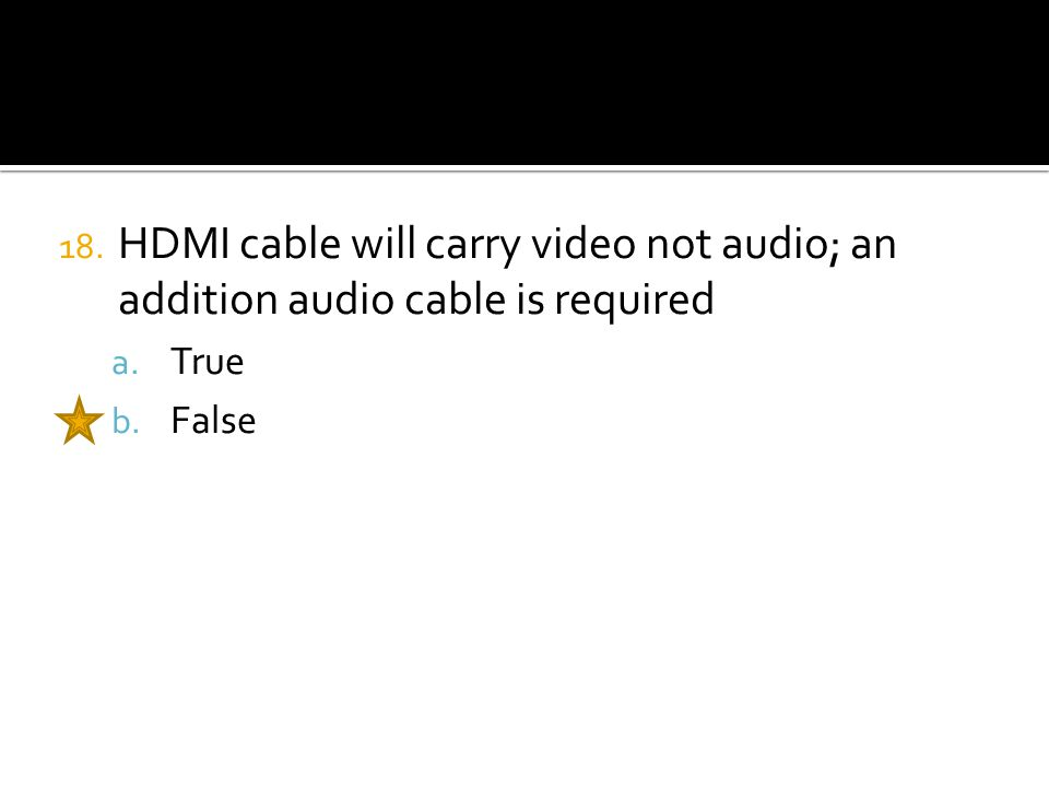 18. HDMI cable will carry video not audio; an addition audio cable is required a. True b. False