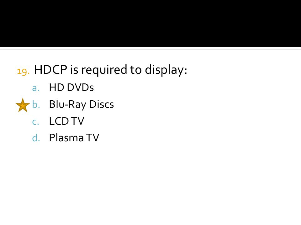 19. HDCP is required to display: a. HD DVDs b. Blu-Ray Discs c. LCD TV d. Plasma TV