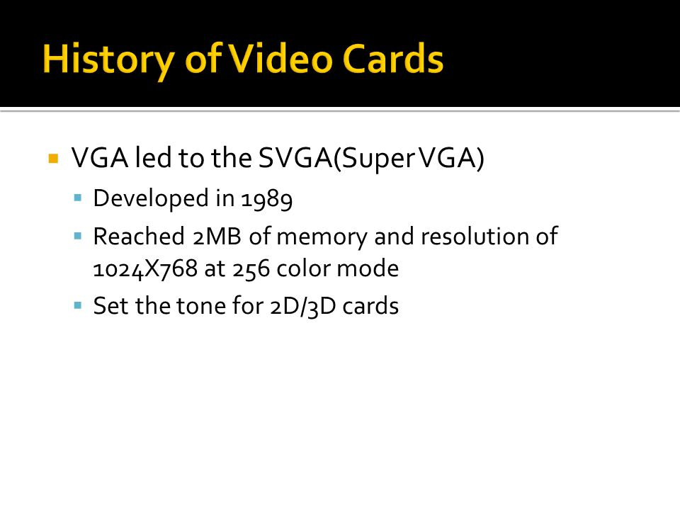  VGA led to the SVGA(Super VGA)  Developed in 1989  Reached 2MB of memory and resolution of 1024X768 at 256 color mode  Set the tone for 2D/3D cards