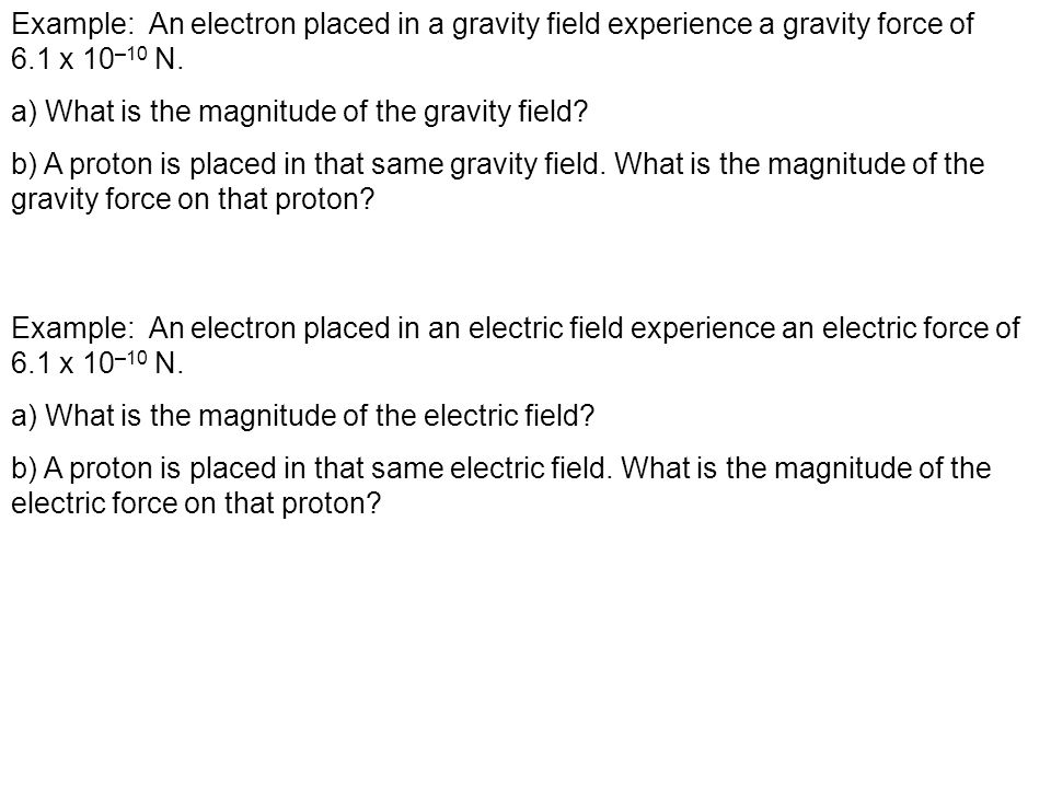 Example: An electron placed in a gravity field experience a gravity force of 6.1 x 10 –10 N.