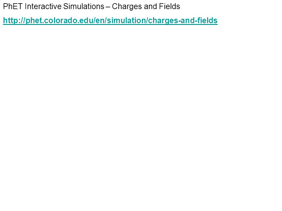 PhET Interactive Simulations – Charges and Fields http://phet.colorado.edu/en/simulation/charges-and-fields