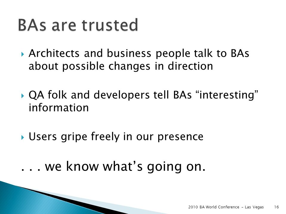  Architects and business people talk to BAs about possible changes in direction  QA folk and developers tell BAs interesting information  Users gripe freely in our presence...