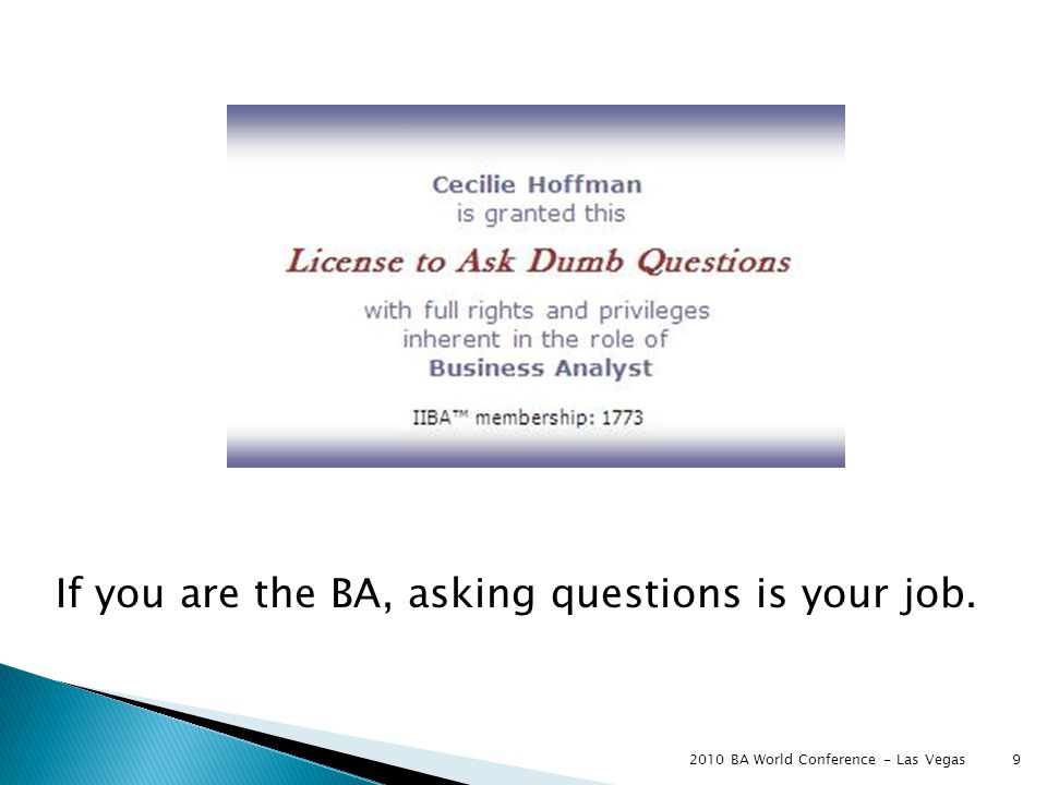 9 If you are the BA, asking questions is your job.