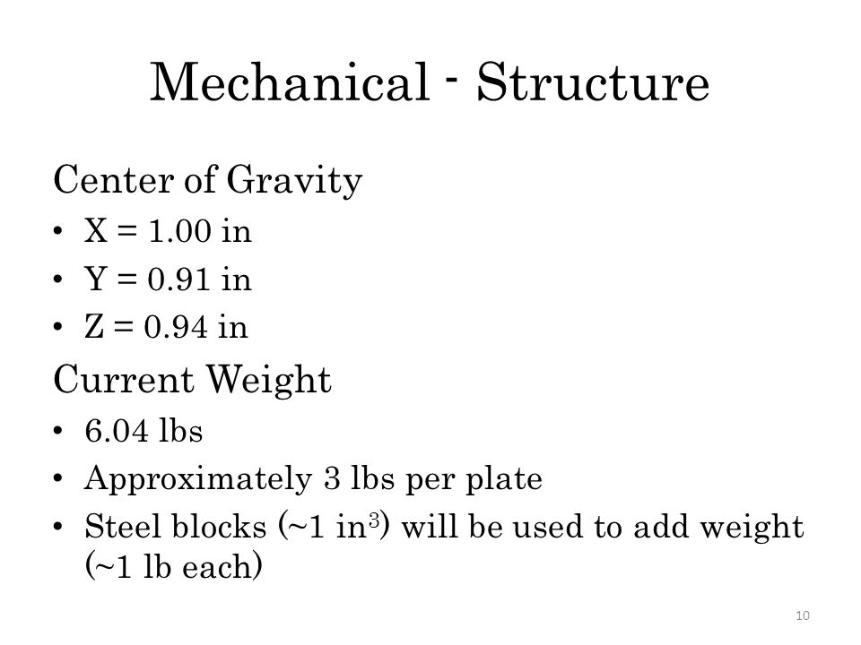 Mechanical - Structure Center of Gravity X = 1.00 in Y = 0.91 in Z = 0.94 in Current Weight 6.04 lbs Approximately 3 lbs per plate Steel blocks (~1 in