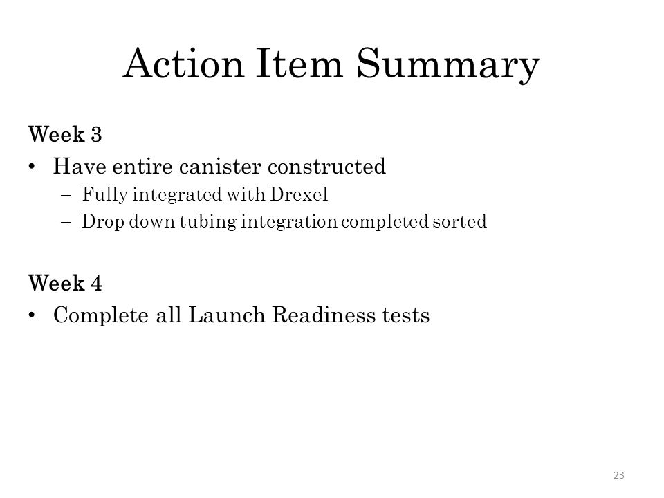 Action Item Summary Week 3 Have entire canister constructed – Fully integrated with Drexel – Drop down tubing integration completed sorted Week 4 Complete all Launch Readiness tests 23