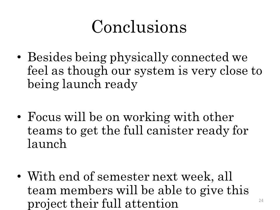 Conclusions Besides being physically connected we feel as though our system is very close to being launch ready Focus will be on working with other te