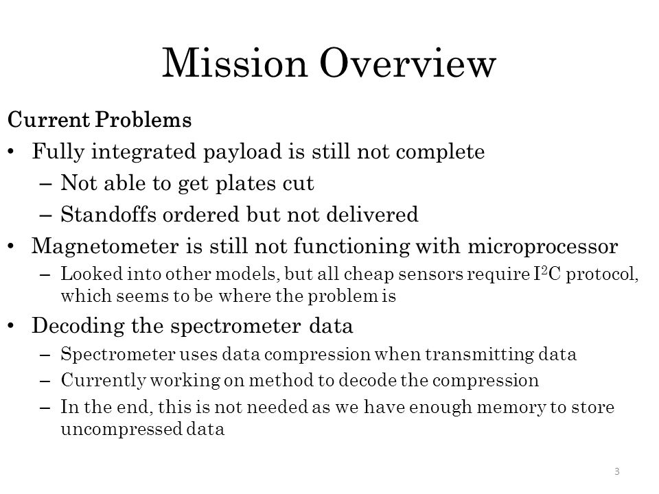 Mission Overview Current Problems Fully integrated payload is still not complete – Not able to get plates cut – Standoffs ordered but not delivered Magnetometer is still not functioning with microprocessor – Looked into other models, but all cheap sensors require I 2 C protocol, which seems to be where the problem is Decoding the spectrometer data – Spectrometer uses data compression when transmitting data – Currently working on method to decode the compression – In the end, this is not needed as we have enough memory to store uncompressed data 3