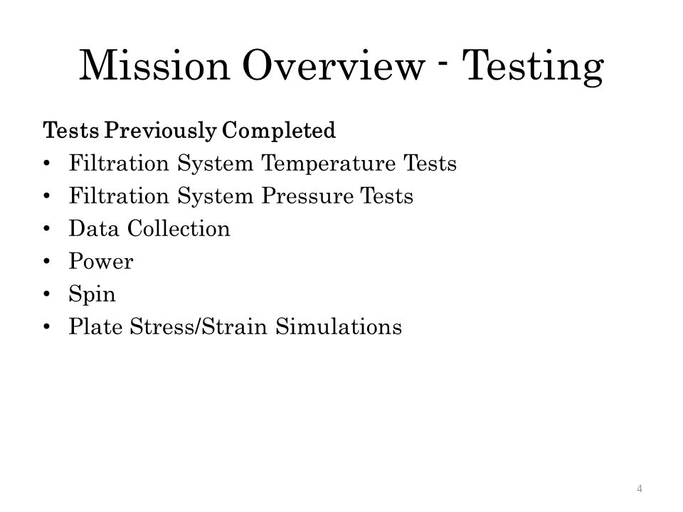 Mission Overview - Testing 4 Tests Previously Completed Filtration System Temperature Tests Filtration System Pressure Tests Data Collection Power Spin Plate Stress/Strain Simulations