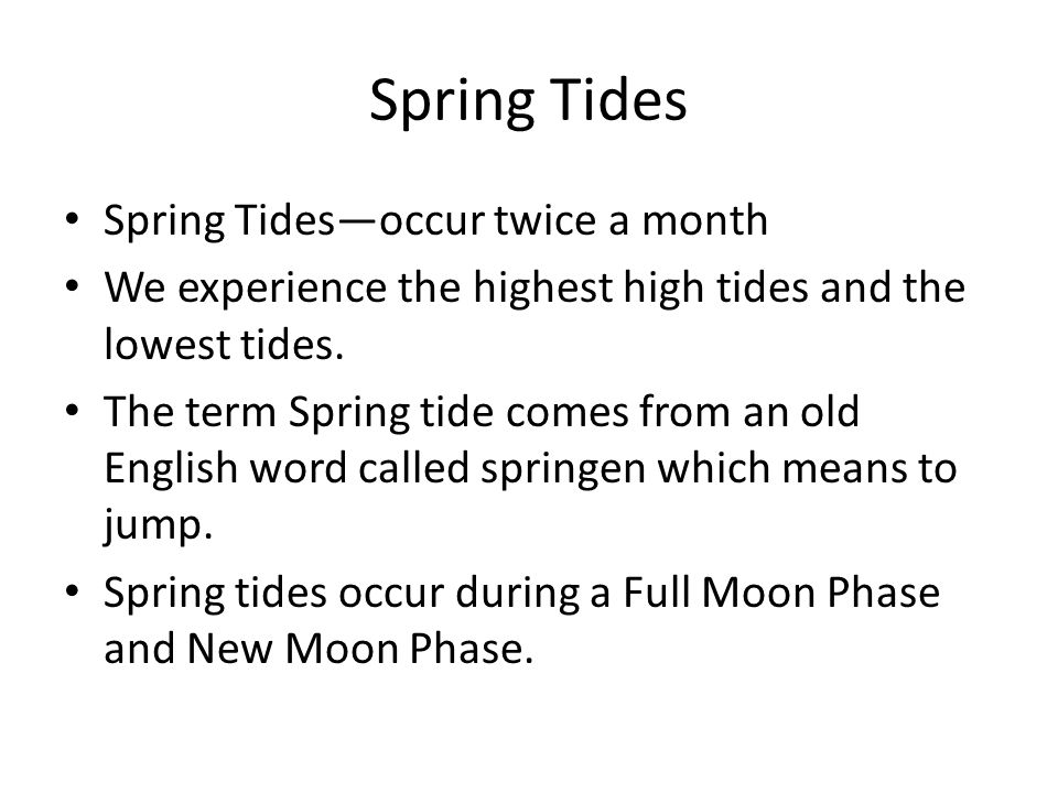 Spring Tides Spring Tides—occur twice a month We experience the highest high tides and the lowest tides. The term Spring tide comes from an old Englis