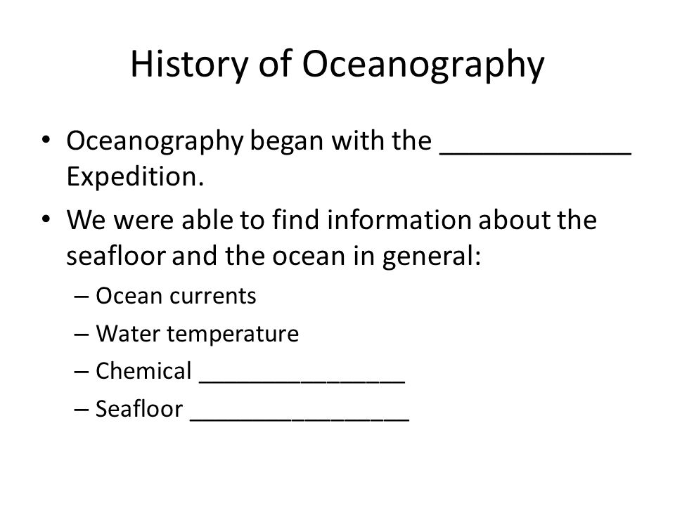 History of Oceanography Oceanography began with the _____________ Expedition. We were able to find information about the seafloor and the ocean in gen
