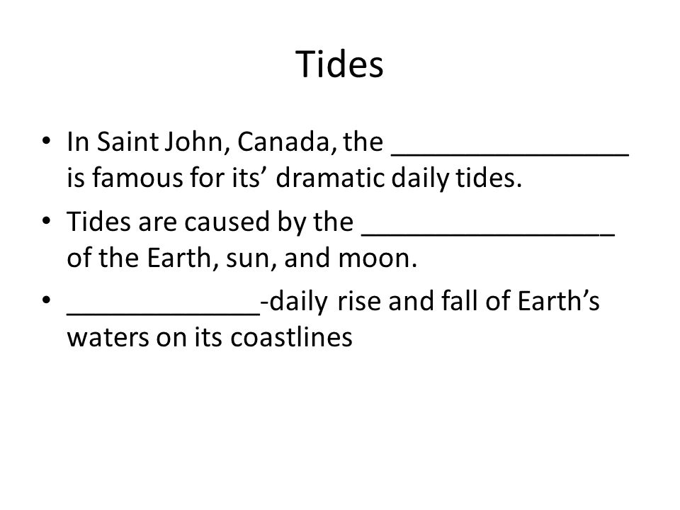 Tides In Saint John, Canada, the ________________ is famous for its' dramatic daily tides. Tides are caused by the _________________ of the Earth, sun