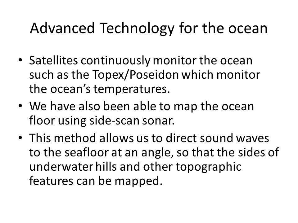 Advanced Technology for the ocean Satellites continuously monitor the ocean such as the Topex/Poseidon which monitor the ocean's temperatures. We have