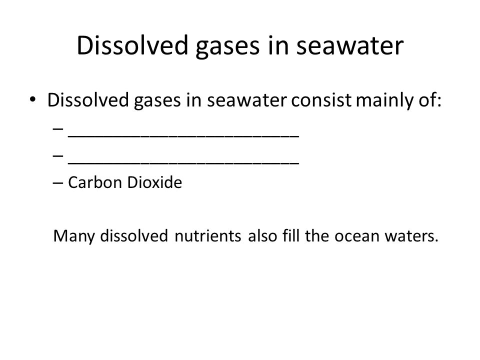 Dissolved gases in seawater Dissolved gases in seawater consist mainly of: – _________________________ – Carbon Dioxide Many dissolved nutrients also