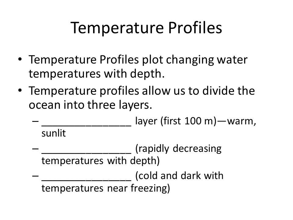 Temperature Profiles Temperature Profiles plot changing water temperatures with depth. Temperature profiles allow us to divide the ocean into three la