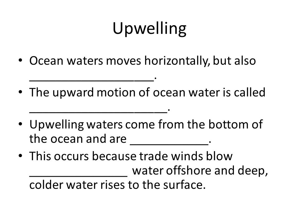 Upwelling Ocean waters moves horizontally, but also ___________________. The upward motion of ocean water is called _____________________. Upwelling w
