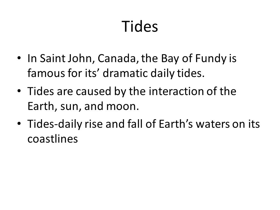 Tides In Saint John, Canada, the Bay of Fundy is famous for its' dramatic daily tides. Tides are caused by the interaction of the Earth, sun, and moon