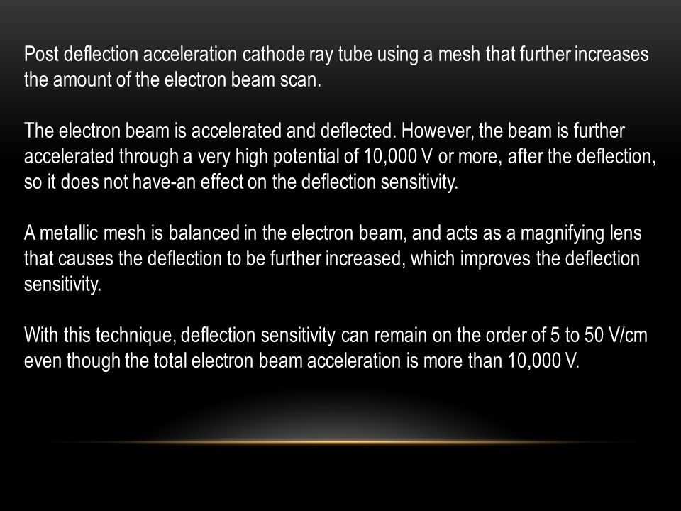 Post deflection acceleration cathode ray tube using a mesh that further increases the amount of the electron beam scan. The electron beam is accelerat
