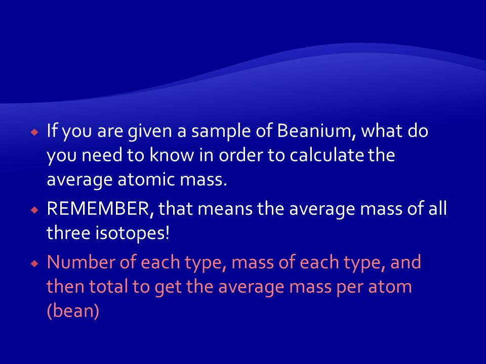  Purpose: to determine the average atomic mass of a new element called Beanium  Beanium has 3 isotopes: black, black-eyed pea, and speckled bean.