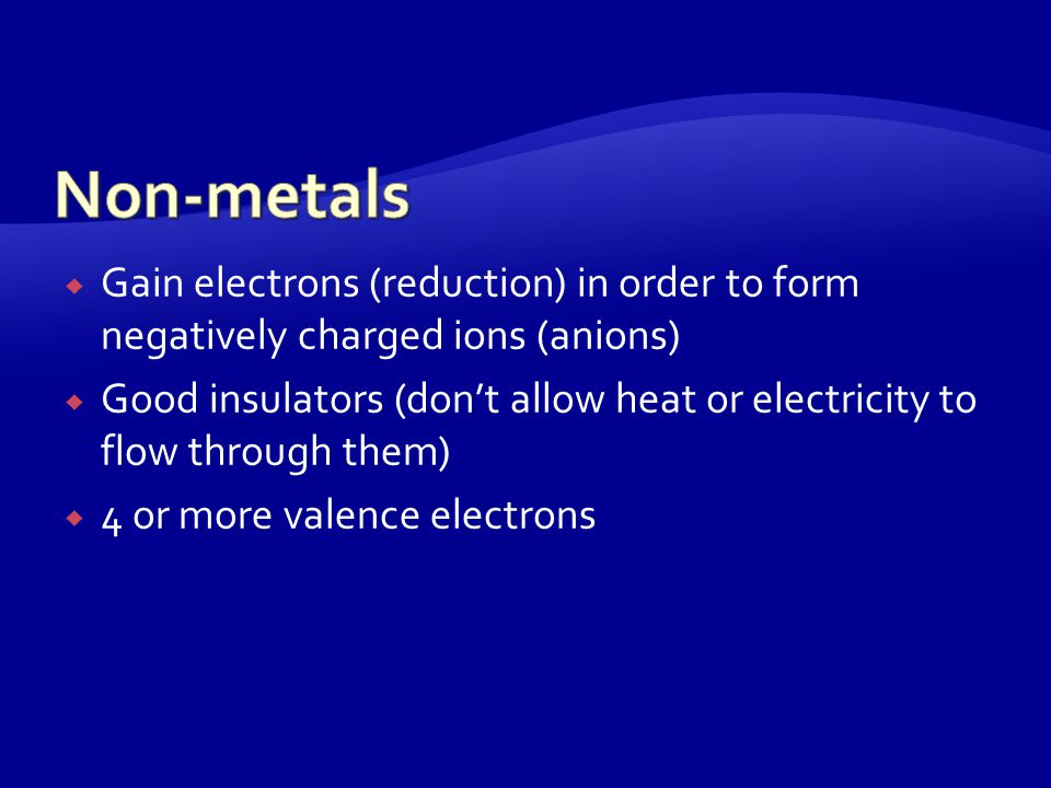  Loose electrons (oxidation) to form ions that are positively charged (cations)  Good conductors (allow energy to flow through them) of heat and electricity  Have 3 or less valence electrons