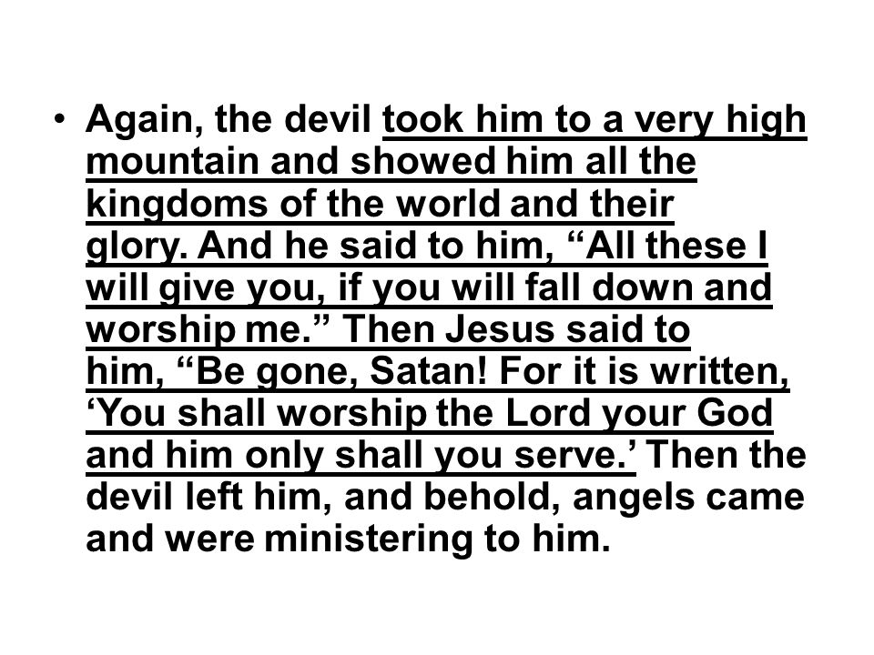 "Again, the devil took him to a very high mountain and showed him all the kingdoms of the world and their glory. And he said to him, ""All these I will"