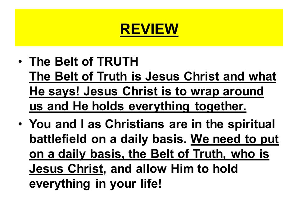 REVIEW The Belt of TRUTH The Belt of Truth is Jesus Christ and what He says! Jesus Christ is to wrap around us and He holds everything together. You a