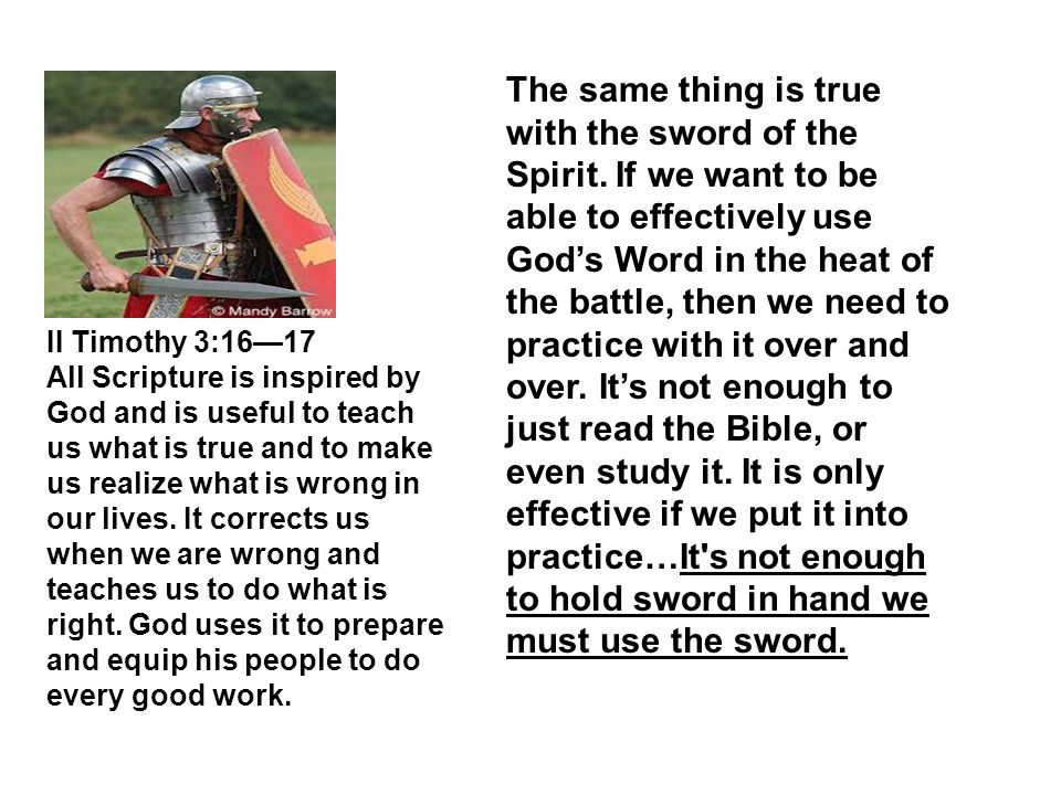 The same thing is true with the sword of the Spirit. If we want to be able to effectively use God's Word in the heat of the battle, then we need to pr