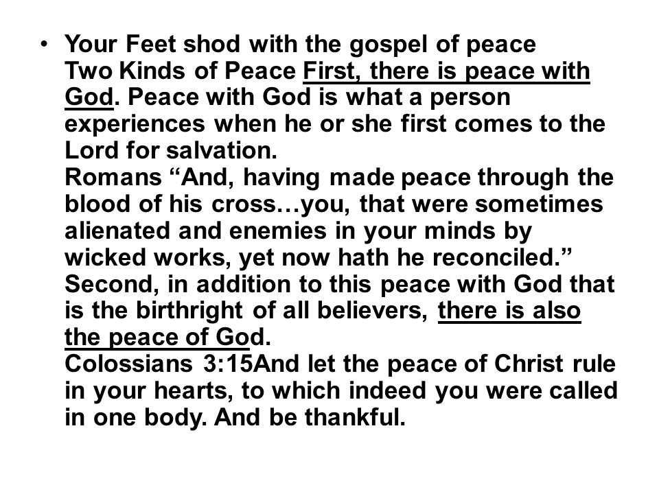 Your Feet shod with the gospel of peace Two Kinds of Peace First, there is peace with God. Peace with God is what a person experiences when he or she