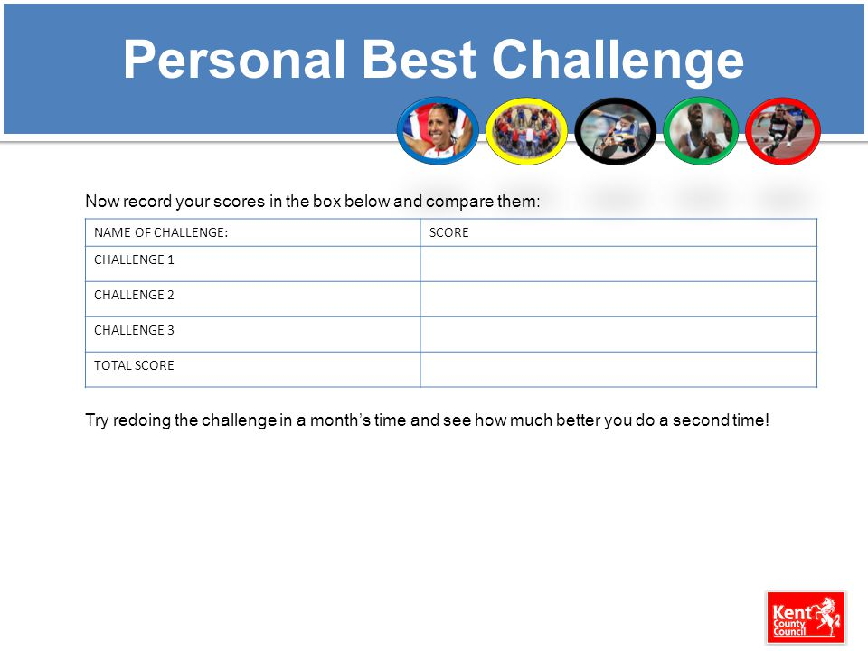 Personal Best Challenge Now record your scores in the box below and compare them: Try redoing the challenge in a month's time and see how much better you do a second time.
