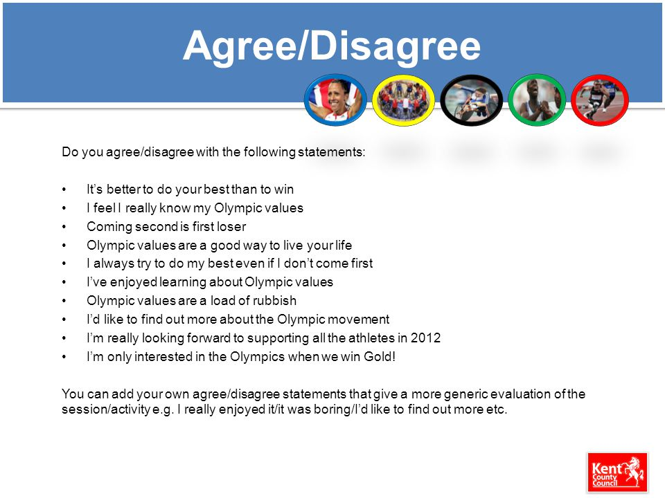 Agree/Disagree Do you agree/disagree with the following statements: It's better to do your best than to win I feel I really know my Olympic values Coming second is first loser Olympic values are a good way to live your life I always try to do my best even if I don't come first I've enjoyed learning about Olympic values Olympic values are a load of rubbish I'd like to find out more about the Olympic movement I'm really looking forward to supporting all the athletes in 2012 I'm only interested in the Olympics when we win Gold.