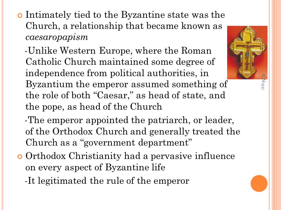 Intimately tied to the Byzantine state was the Church, a relationship that became known as caesaropapism -Unlike Western Europe, where the Roman Catho