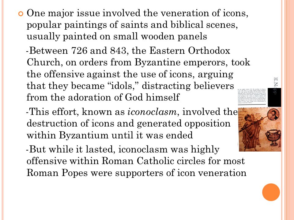 One major issue involved the veneration of icons, popular paintings of saints and biblical scenes, usually painted on small wooden panels -Between 726 and 843, the Eastern Orthodox Church, on orders from Byzantine emperors, took the offensive against the use of icons, arguing that they became idols, distracting believers from the adoration of God himself -This effort, known as iconoclasm, involved the destruction of icons and generated opposition within Byzantium until it was ended -But while it lasted, iconoclasm was highly offensive within Roman Catholic circles for most Roman Popes were supporters of icon veneration E.Napp