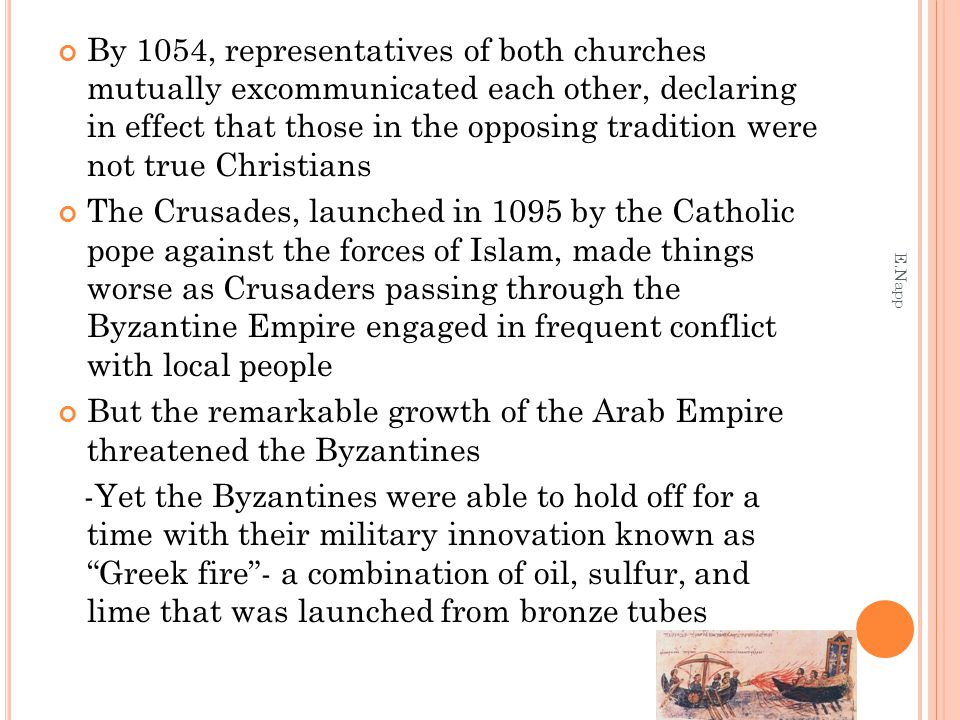 By 1054, representatives of both churches mutually excommunicated each other, declaring in effect that those in the opposing tradition were not true Christians The Crusades, launched in 1095 by the Catholic pope against the forces of Islam, made things worse as Crusaders passing through the Byzantine Empire engaged in frequent conflict with local people But the remarkable growth of the Arab Empire threatened the Byzantines -Yet the Byzantines were able to hold off for a time with their military innovation known as Greek fire - a combination of oil, sulfur, and lime that was launched from bronze tubes E.Napp