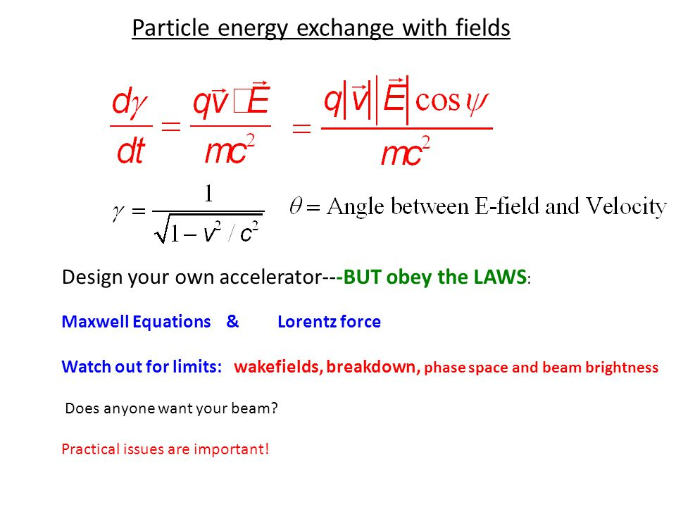 Particle energy exchange with fields Design your own accelerator---BUT obey the LAWS : Maxwell Equations & Lorentz force Watch out for limits: wakefields, breakdown, phase space and beam brightness Does anyone want your beam.