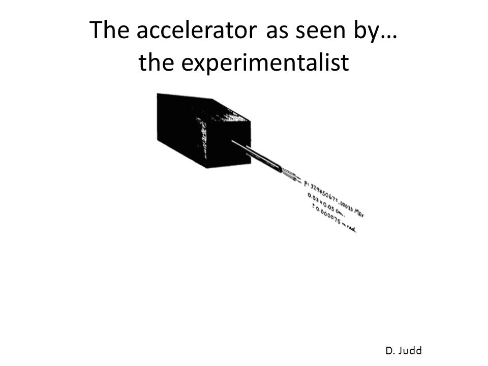 The accelerator as seen by… the experimentalist D. Judd