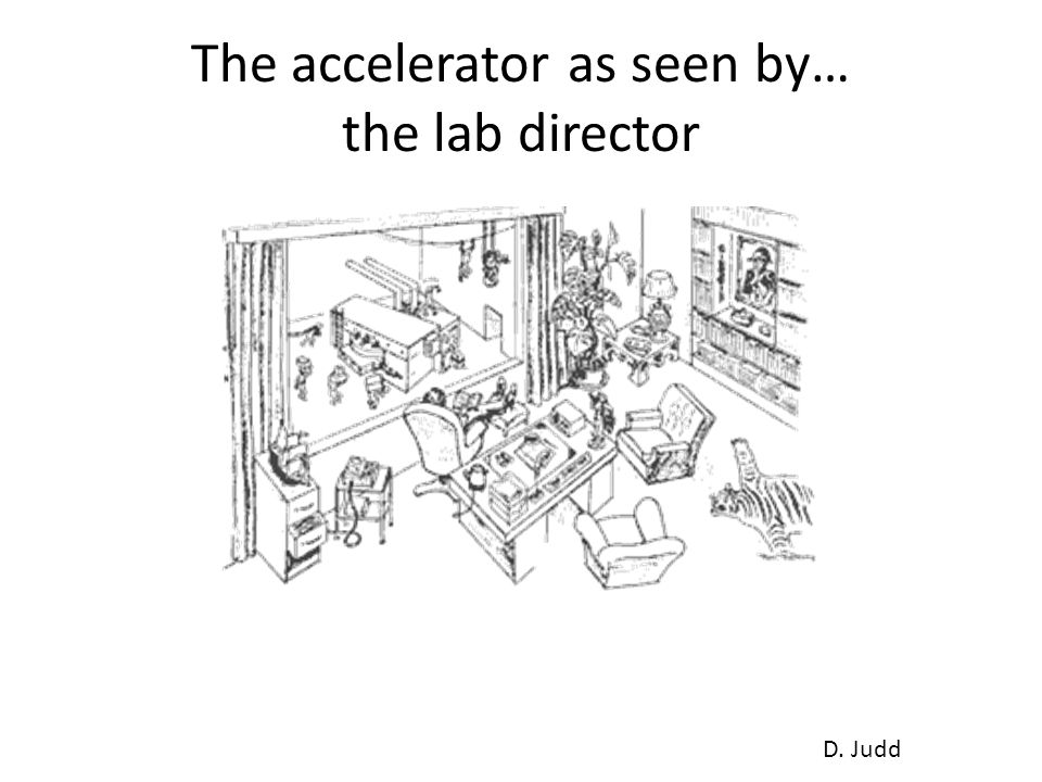 The accelerator as seen by… the lab director D. Judd