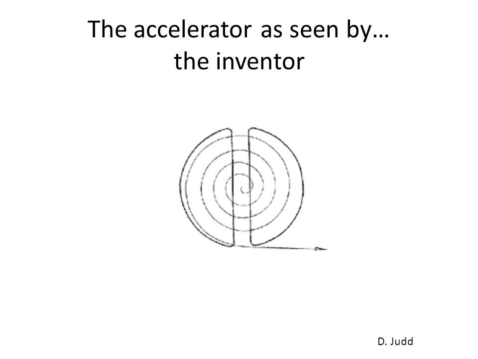 The accelerator as seen by… the inventor D. Judd