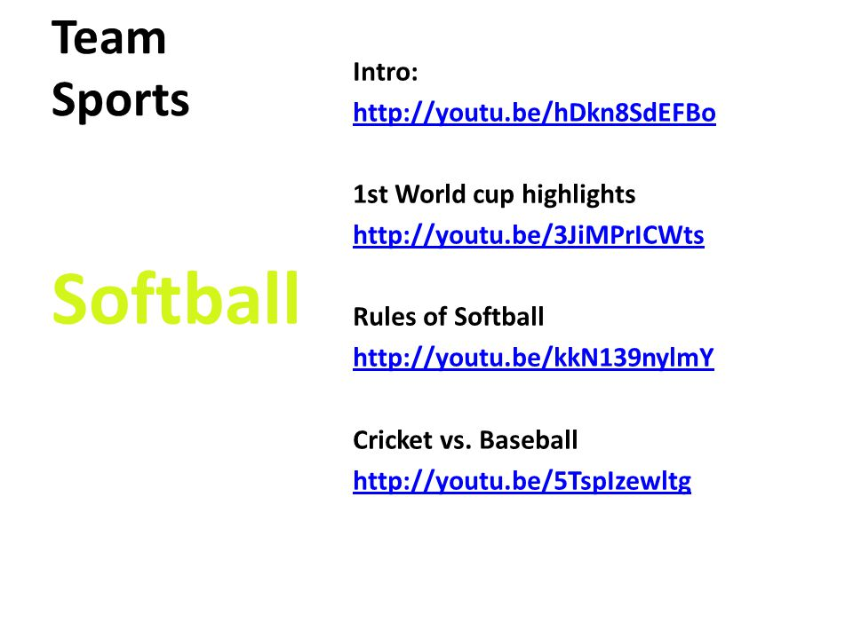 Team Sports Intro: http://youtu.be/hDkn8SdEFBo 1st World cup highlights http://youtu.be/3JiMPrICWts Rules of Softball http://youtu.be/kkN139nylmY Cricket vs.
