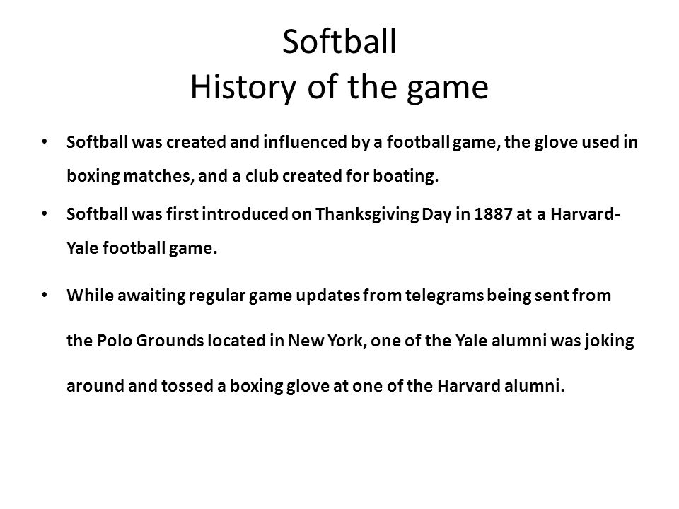 Softball History of the game Softball was created and influenced by a football game, the glove used in boxing matches, and a club created for boating.