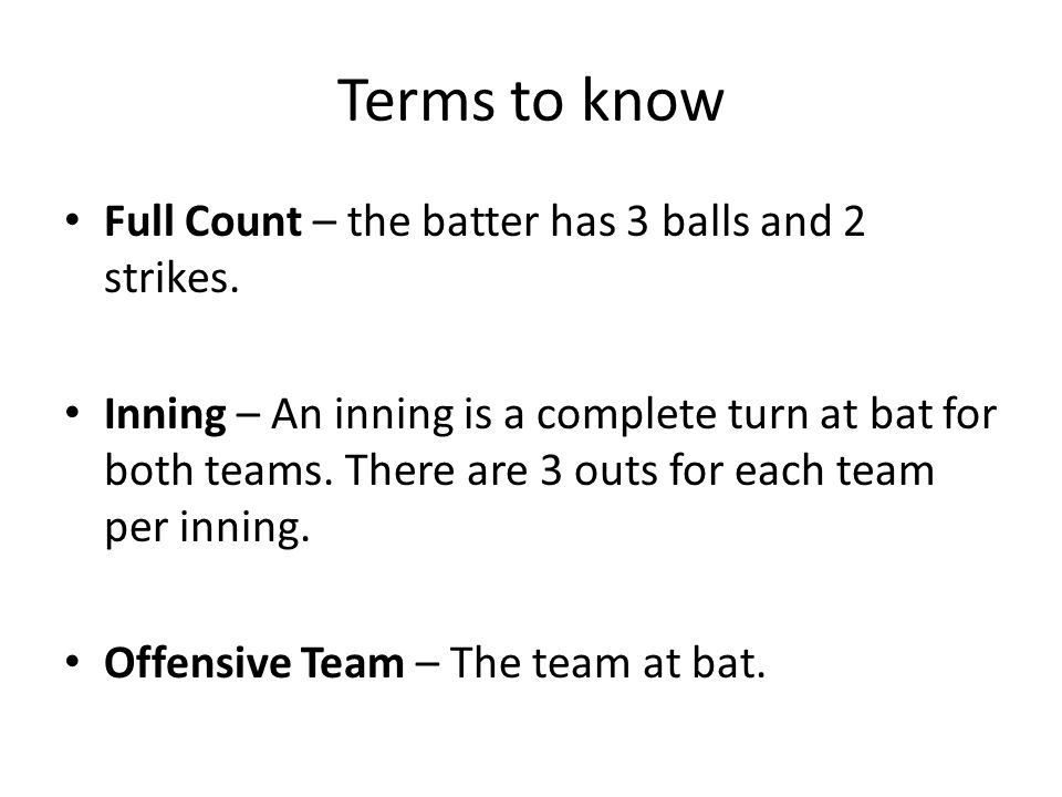 Terms to know Full Count – the batter has 3 balls and 2 strikes.