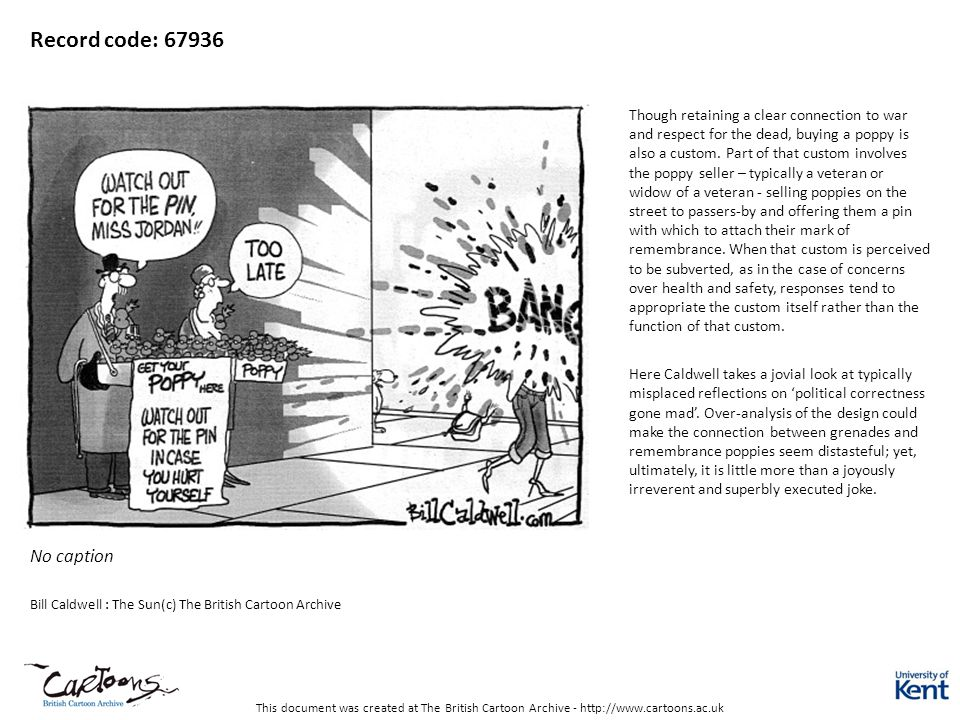 This document was created at The British Cartoon Archive - http://www.cartoons.ac.uk Record code: 67936 No caption Bill Caldwell : The Sun(c) The British Cartoon Archive Though retaining a clear connection to war and respect for the dead, buying a poppy is also a custom.