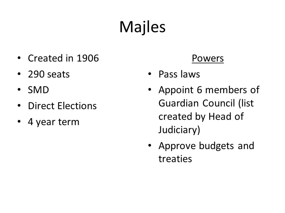 Majles Created in 1906 290 seats SMD Direct Elections 4 year term Powers Pass laws Appoint 6 members of Guardian Council (list created by Head of Judiciary) Approve budgets and treaties