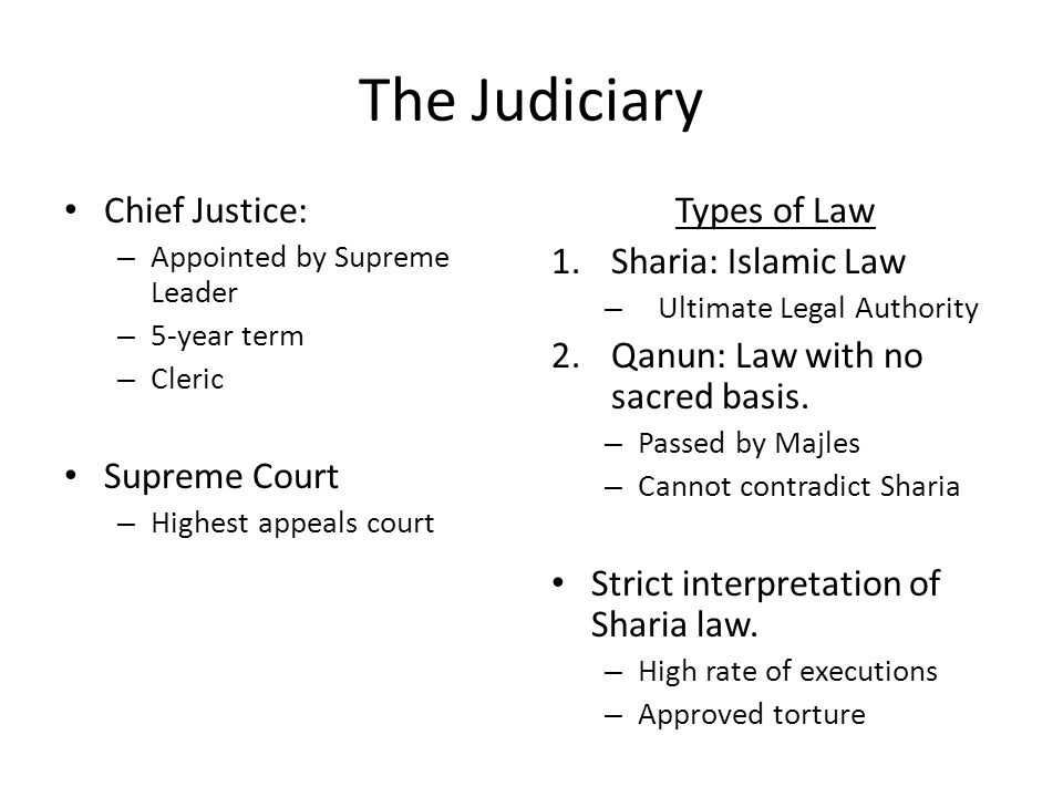The Judiciary Chief Justice: – Appointed by Supreme Leader – 5-year term – Cleric Supreme Court – Highest appeals court Types of Law 1.Sharia: Islamic